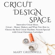 Cricut Design Space - Innovative Cricut Ideas. Cricut – Money Makers and What Not. How to Choose the Best Cricut Machine. Season Special with Cricut Christmas Cartriges audiobook by Mary Greenwell