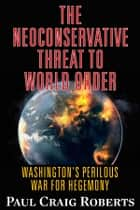 The Neoconserative Threat to World Order - America's Perilous War for Hegemony ebook by Paul Craig Roberts