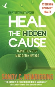Heal the Hidden Cause - Using the 5-Step Mind Detox. Method ebook by Sandy C Newbigging,Sasha Allenby