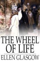 The Wheel of Life ebook by Ellen Glasgow