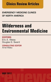 Wilderness and Environmental Medicine, An Issue of Emergency Medicine Clinics of North America, E-Book ebook by Eric A. Weiss, MD, Douglas G. Sward,...