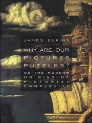 Why Are Our Pictures Puzzles? - On the Modern Origins of Pictorial Complexity ebook by James Elkins