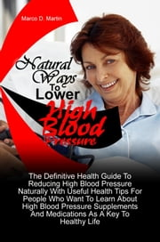 Natural Ways To Lower High Blood Pressure - The Definitive Health Guide To Reducing High Blood Pressure Naturally With Useful Health Tips For People Who Want To Learn About High Blood Pressure Supplements And Medications As A Key To Healthy Life ebook by Marco D. Martin