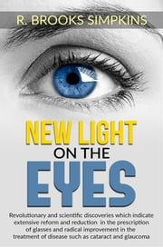 New Light on the Eyes - Revolutionary and scientific discoveries wich indicate extensive reform and reduction in the prescription of glasses and radical improvement in the treatment of disease such as cataract and glaucoma Ebook di R. Brooks Simpkins