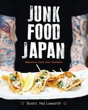 Junk Food Japan - Addictive Food from Kurobuta ebook by Scott Hallsworth