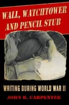 Wall, Watchtower, and Pencil Stub - Writing During World War II ebook by John R. Carpenter