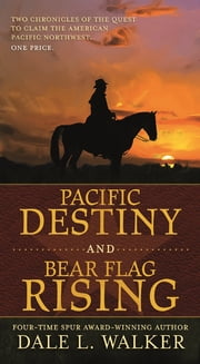 Pacific Destiny and Bear Flag Rising - Two Chronicles of the Quest to Claim the American Pacific Northwest ebook by Dale L. Walker