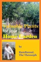 Valuable Plants for Your Home Garden (37 Plants Highly Commended by Ayurveda for Human Health) ebook by Ram Bansal