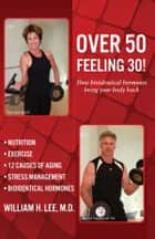 Over 50 Feeling 30! ebook by William H. Lee, M.D.