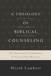 A Theology of Biblical Counseling - The Doctrinal Foundations of Counseling Ministry ebook by Heath Lambert