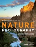 The Complete Guide to Nature Photography ebook by Sean Arbabi