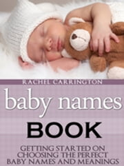 Baby Names Book - Getting Started on Choosing the Perfect Baby Names and Meanings. ebook by Rachel Carrington