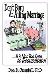 Don't Bury an Ailing Marriage - ...It's Not Too Late to Resuscitate! ebook by Don D. Campbell, Ph.D.