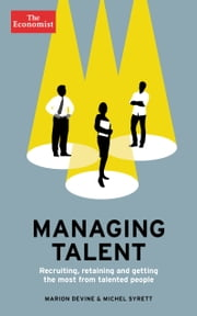 Managing Talent - Recruiting, Retaining, and Getting the Most from Talented People ebook by Marion Devine,Michel Syrett,The Economist