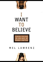 I Want to Believe - Finding Your Way in an Age of Many Faiths ebook by Mel Lawrenz
