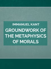 Groundwork of the Metaphysics of Morals ebook by Immanuel Kant