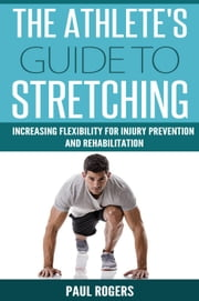 The Athlete's Guide to Stretching: Increasing Flexibility For Inury Prevention And Rehabilitation ebook by Paul Rogers