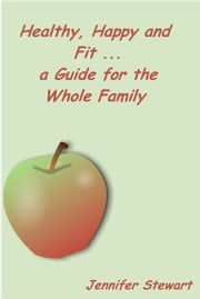 Healthy, Happy, and Fit: A Guide for the Whole Family ebook by Jennifer Stewart