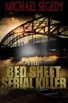 Bed Sheet Serial Killer ebook by Michael Segedy