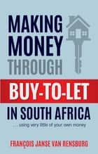 Making Money Through Buy-to-Let in South Africa - … using very little of your own money ebook by François Janse van Rensburg