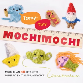 Teeny-Tiny Mochimochi - More Than 40 Little Bitty Minis to Knit, Wear, and Give ebook by Anna Hrachovec