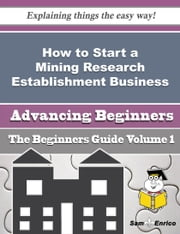 How to Start a Mining Research Establishment Business (Beginners Guide) - How to Start a Mining Research Establishment Business (Beginners Guide) ebook by Taina Carnahan