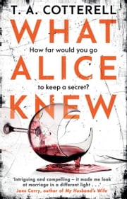 What Alice Knew - The addictive domestic thriller with a heart-stopping final twist eBook by TA Cotterell