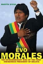 Evo Morales - The Extraordinary Rise of the First Indigenous President of Bolivia ebook by Martín Sivak