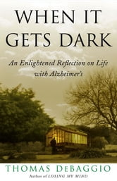 When It Gets Dark - An Enlightened Reflection on Life with Alzheimer's ebook by Thomas DeBaggio