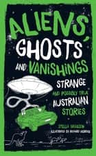 Aliens, Ghosts and Vanishings - Strange and Possibly True Australian Stories ebook by Stella Tarakson, Richard Morden