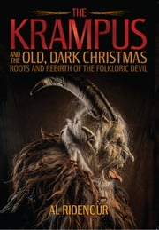 The Krampus and the Old, Dark Christmas - Roots and Rebirth of the Folkloric Devil ebook by Al Ridenour,Sean Tejaratchi