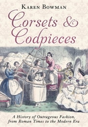 Corsets and Codpieces - A History of Outrageous Fashion, from Roman Times to the Modern Era ebook by Karen Bowman