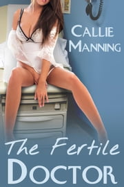 The Fertile Doctor - Medical Exam Bareback Doctor Erotica, #1 ebook by Callie Manning