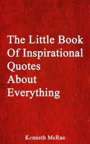 The Little Book Of Inspirational Quotes About Everything ebook by Kenneth McRae