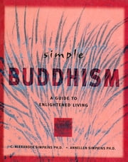 Simple Buddhism - A Guide to Enlightened Living ebook by C. Alexander Simpkins Ph.D., Annellen M. Simpkins Ph.D.