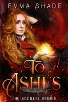 To Ashes - The Secrets Series, #4 ebook by Emma Shade