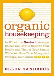 Organic Housekeeping - In Which the Non-Toxic Avenger Shows You How to Improve Your Health and That of Your Family, While You Save Time, Money, and, Perhaps, Your Sanity ebook by Ellen Sandbeck