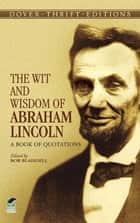 The Wit and Wisdom of Abraham Lincoln - A Book of Quotations eBook by Bob Blaisdell, Abraham Lincoln