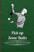 Pick Up Some Balls - A Beginner's Guide to Juggling Balls, Clubs and Rings ebook by Anon.