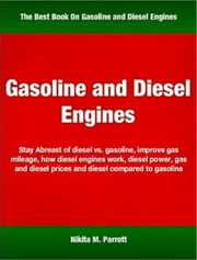 Gasoline and Diesel Engines - Stay Abreast of Diesel vs. Gasoline, Improve Gas Mileage, How Diesel Engines Work, Diesel Power, Gas and Diesel Prices and Diesel Compared to Gasoline ebook by Nikita M. Parrott