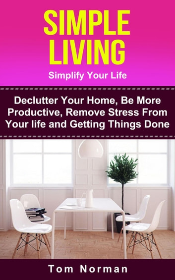 Simple Living: Simplify Your Life: De-clutter Your Home, Be More Productive, Remove Stress From Your Life and Getting Things Done ebook by Tom Norman