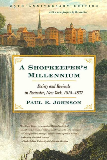 A Shopkeeper's Millennium - Society and Revivals in Rochester, New York, 1815-1837 eBook by Paul E. Johnson,Paul E. Johnson