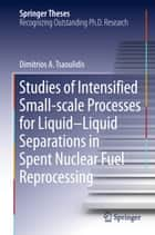 Studies of Intensified Small-scale Processes for Liquid-Liquid Separations in Spent Nuclear Fuel Reprocessing ebook by Dimitrios Tsaoulidis