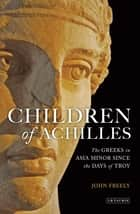 Children of Achilles - The Greeks in Asia Minor since the Days of Troy ebook by John Freely