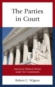 The Parties in Court - American Political Parties under the Constitution ebook by Robert C. Wigton