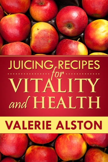 Juicing Recipes For Vitality and Health eBook by Valerie Alston