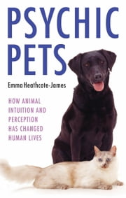 Psychic Pets - How Animal Intuition and Perception Has Changed Human Lives ebook by Emma Heathcote-James