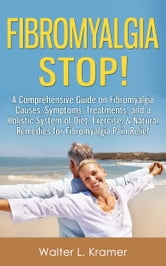 Fibromyalgia STOP! - A Comprehensive Guide on Fibromyalgia Causes, Symptoms, Treatments, and a Holistic System of Diet, Exercise, & Natural Remedies for Fibromyalgia Pain Relief ebook by Walter L. Kramer