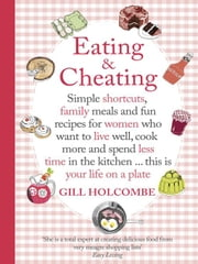 Eating and Cheating - Simple shortcuts, family meals and fun recipes for women who want to live well, cook more and spend less time in the kitchen â¿ this is your life on a plate ebook by Gill Holcombe