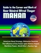Guide to the Career and Work of Rear Admiral Alfred Thayer Mahan: American Naval Strategy, Mahanian Doctrine, The Influence of Sea Power upon History Impact, Maritime Power, World War I, Nuclear Age ebook by Progressive Management